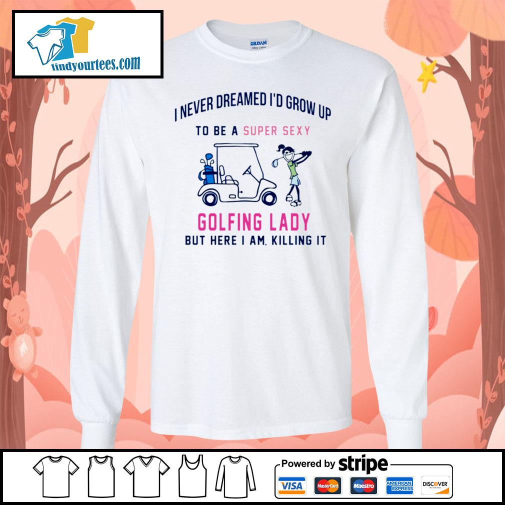 I never dreamed I'd grow up to be a super sexy golfing lady but here I am s Long-Sleeves-Tee