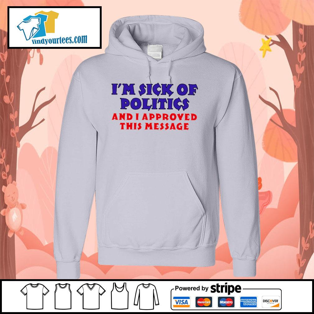I'm sick of politics and I approved this message s Hoodie