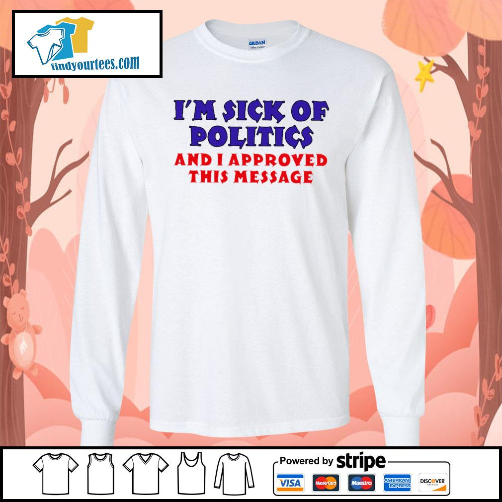 I'm sick of politics and I approved this message s Long-Sleeves-Tee