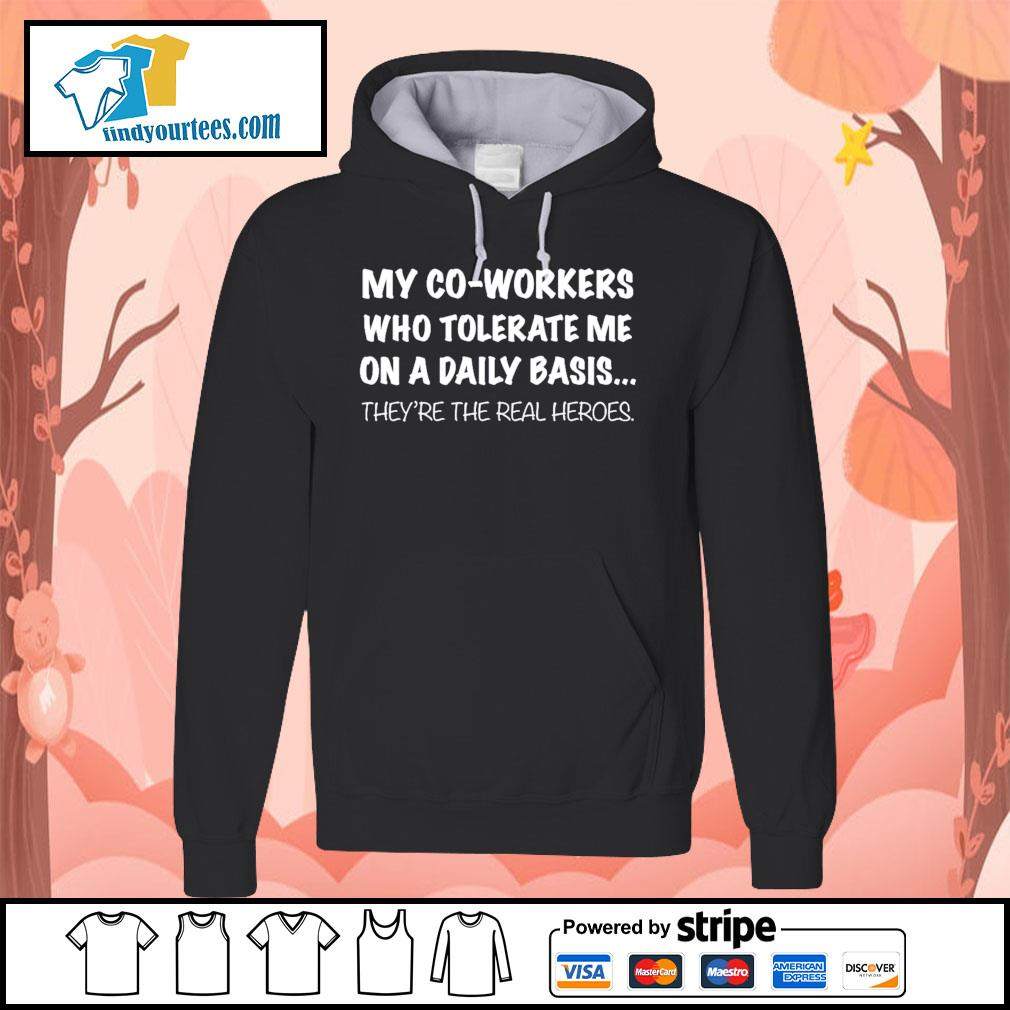 my co-workers who tolerate me on a daily basis they're the real heroes s Hoodie