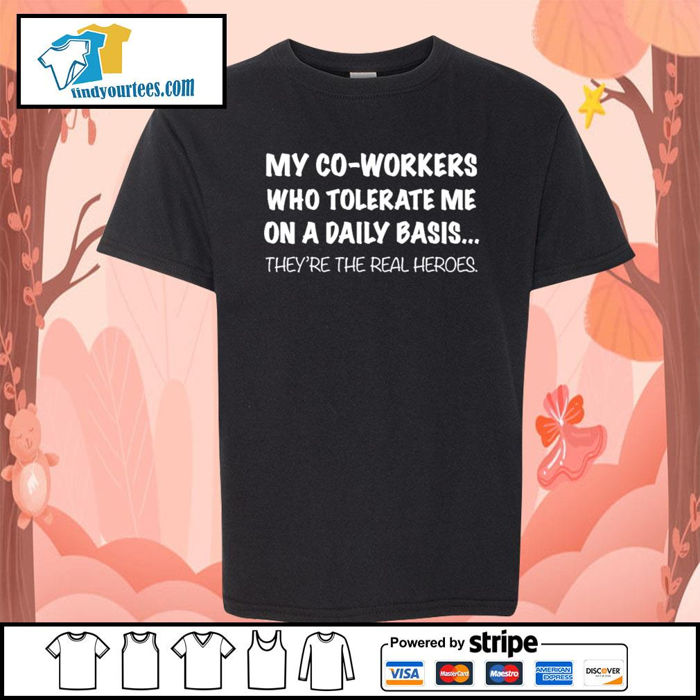 my co-workers who tolerate me on a daily basis they're the real heroes s Kid-T-shirt