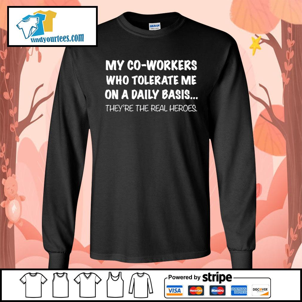 my co-workers who tolerate me on a daily basis they're the real heroes s Long-Sleeves-Tee