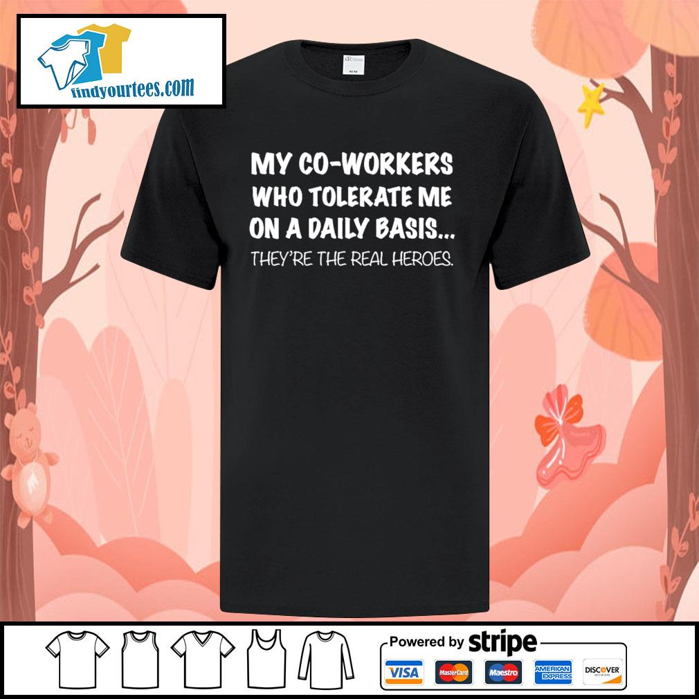 my co-workers who tolerate me on a daily basis they're the real heroes shirt
