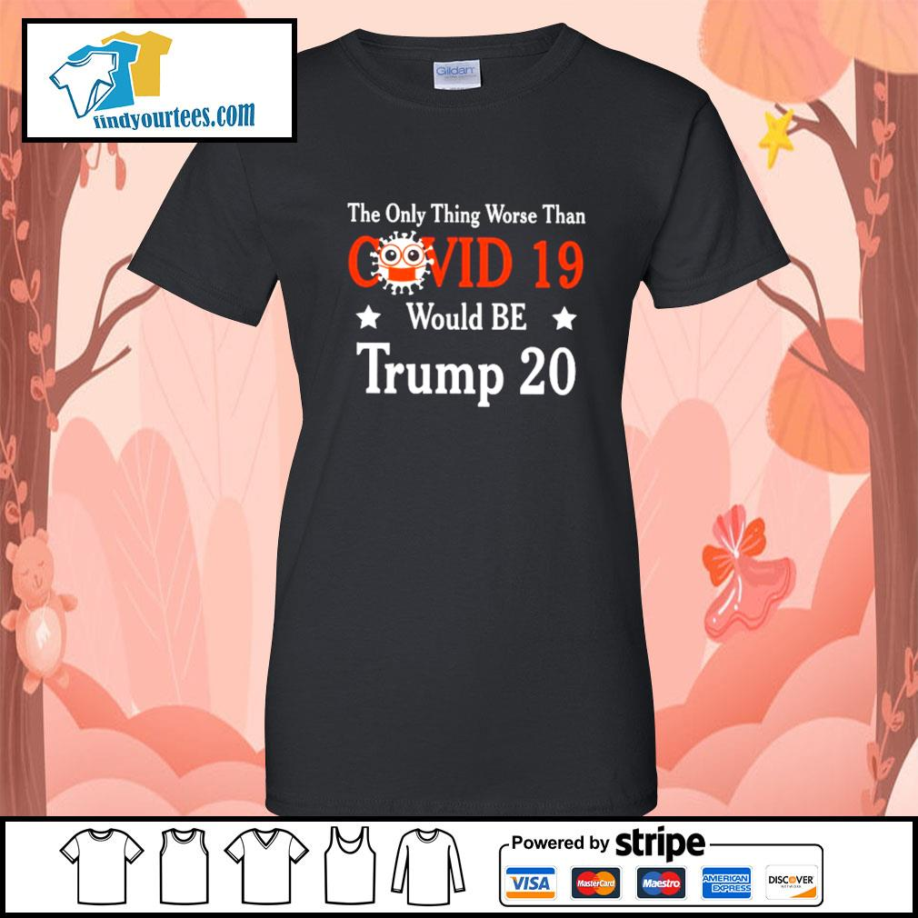 The only thing worse than Covid 19 would be Trump 2020 s Ladies-Tee