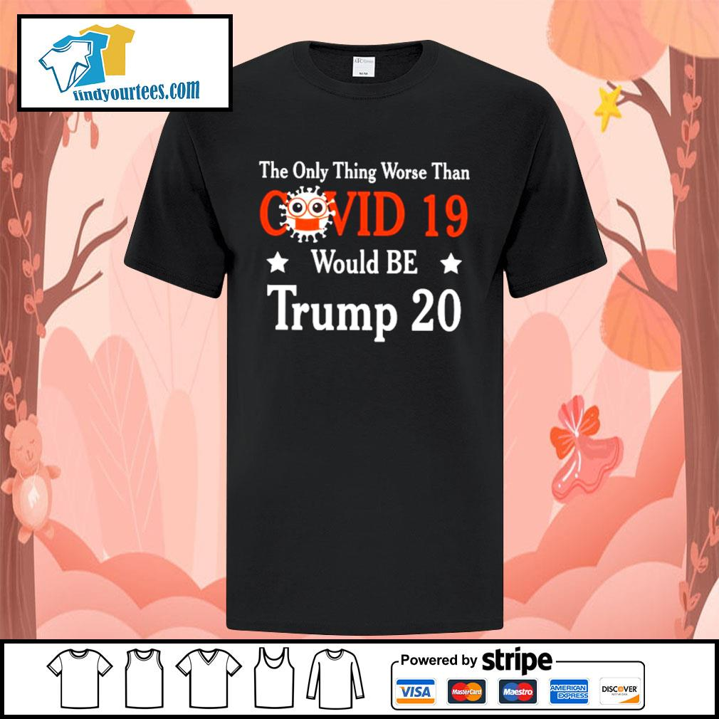 The only thing worse than Covid 19 would be Trump 2020 shirt