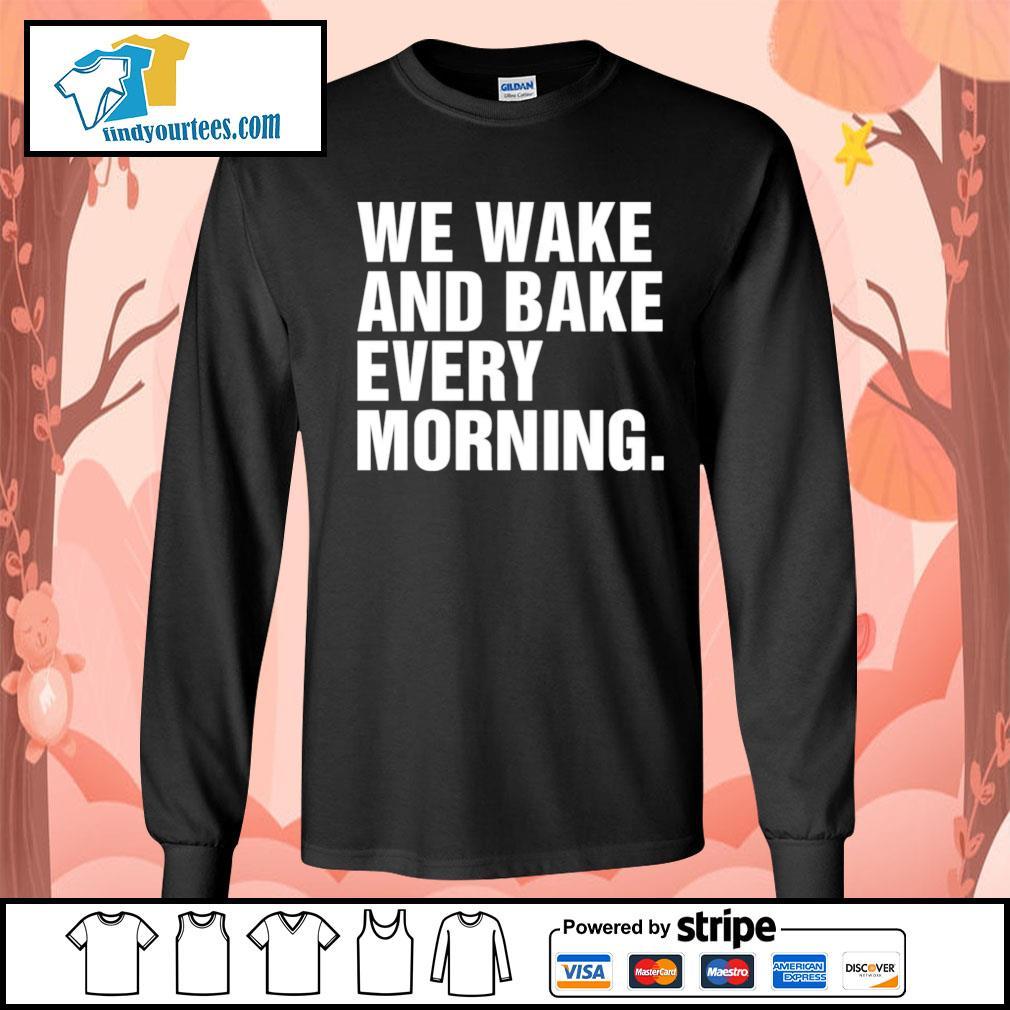 We wake and bake every morning s Long-Sleeves-Tee