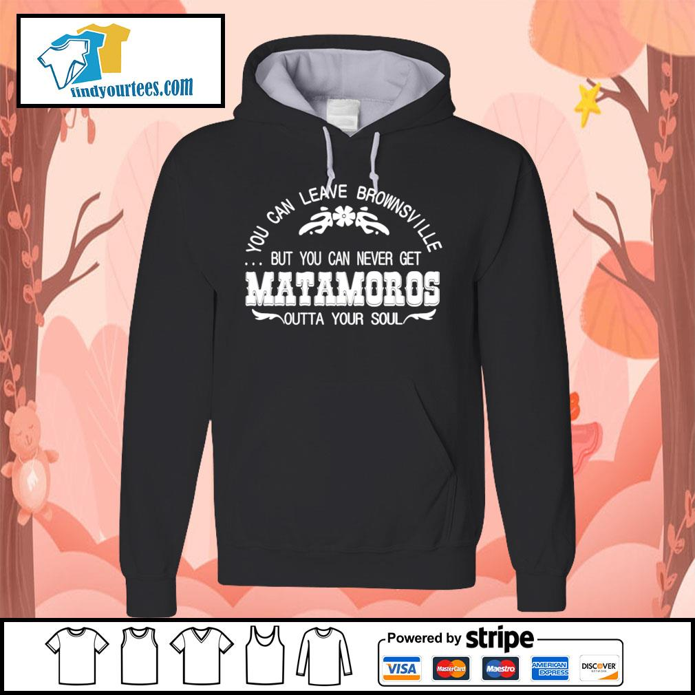 You can leave brownsville but you can never get Matamoros s Hoodie