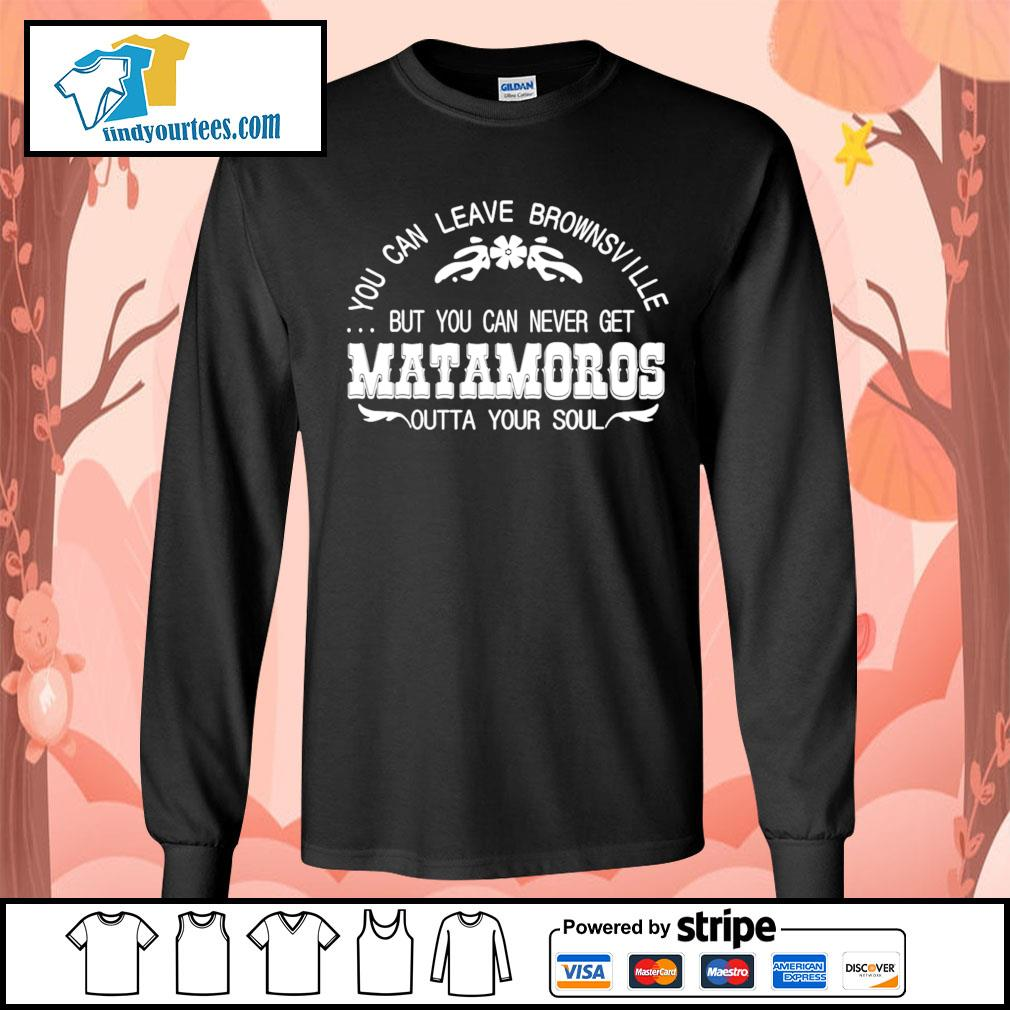 You can leave brownsville but you can never get Matamoros s Long-Sleeves-Tee