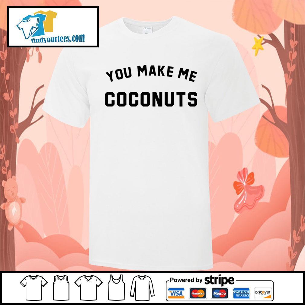 You make me coconuts shirt