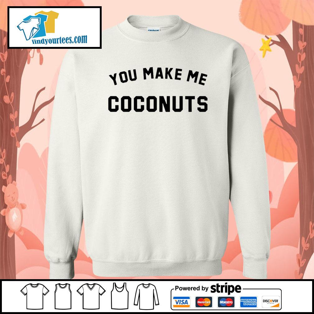 You make me coconuts s Sweater