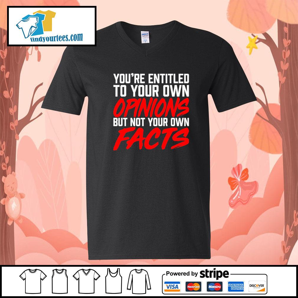 You're entitled to your own opinions but not your own facts s V-neck-T-shirt