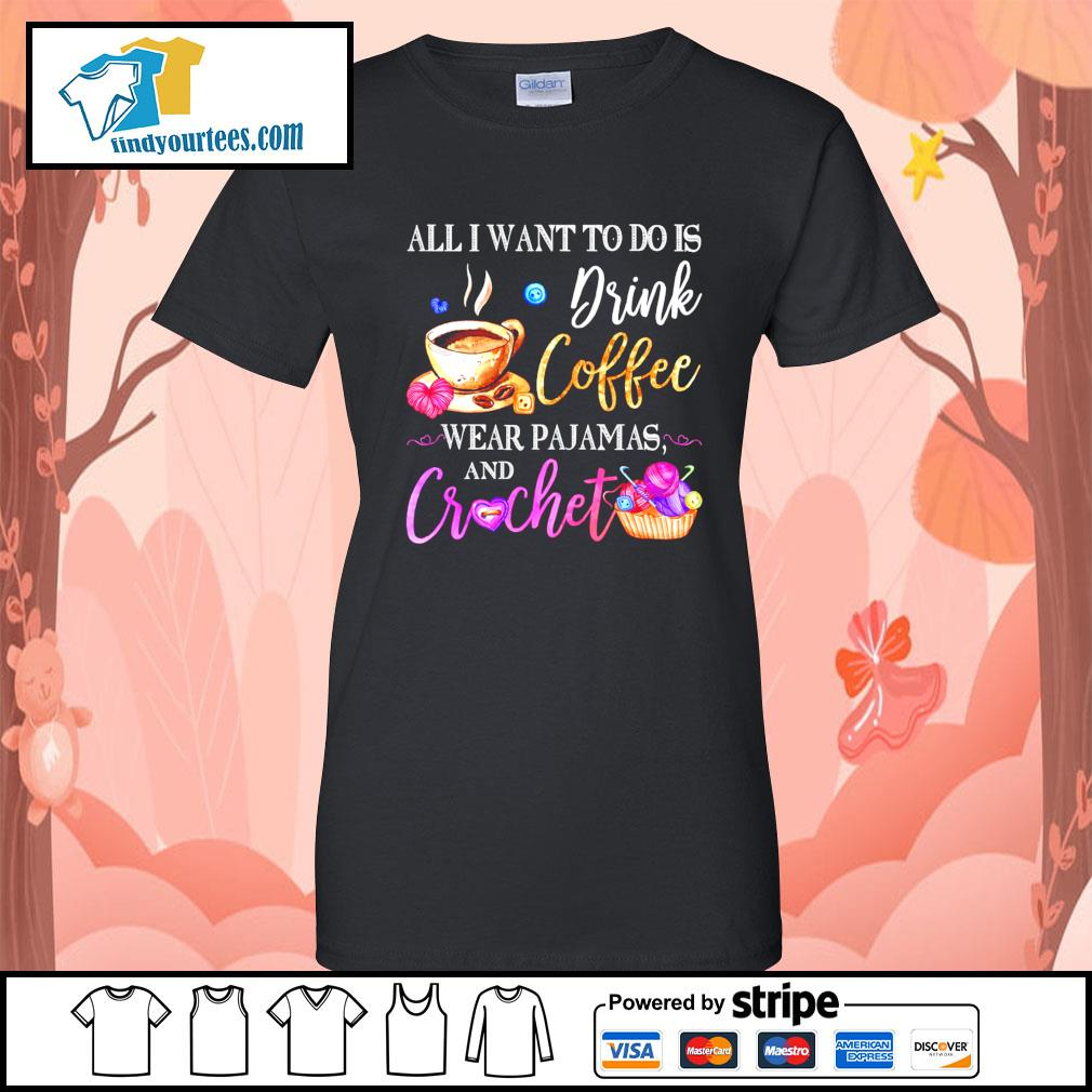 All I want to do is drink coffee wear Pajamas and crochet s Ladies-Tee