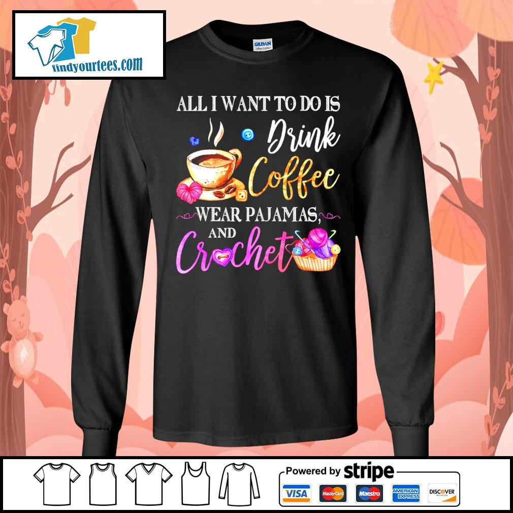 All I want to do is drink coffee wear Pajamas and crochet s Long-Sleeves-Tee