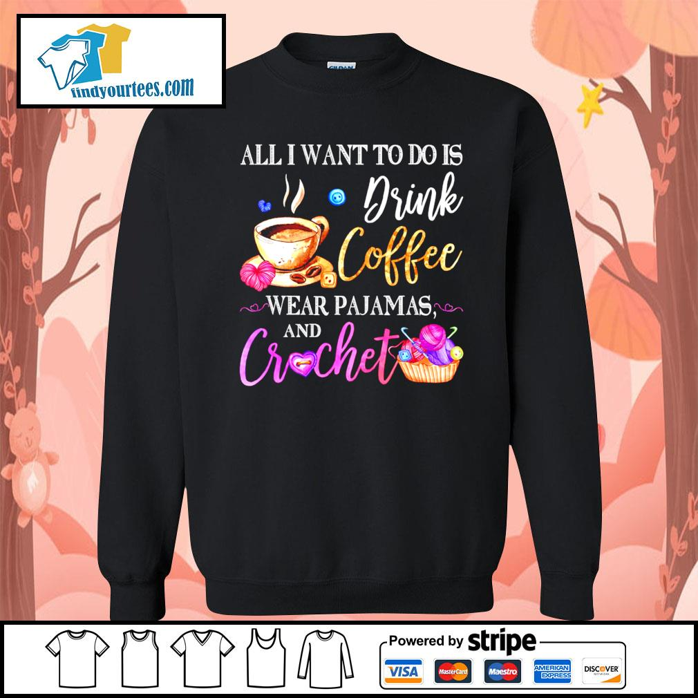 All I want to do is drink coffee wear Pajamas and crochet s Sweater