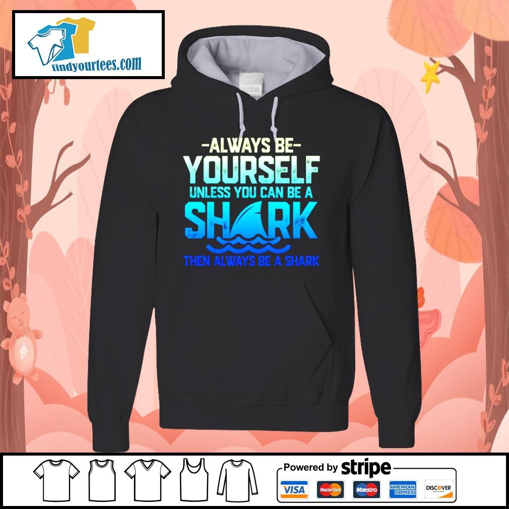 Always be yourself unless you can be a shark then always be a shark s Hoodie