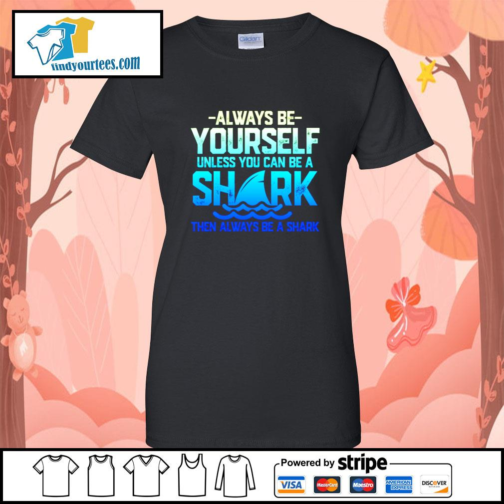 Always be yourself unless you can be a shark then always be a shark s Ladies-Tee