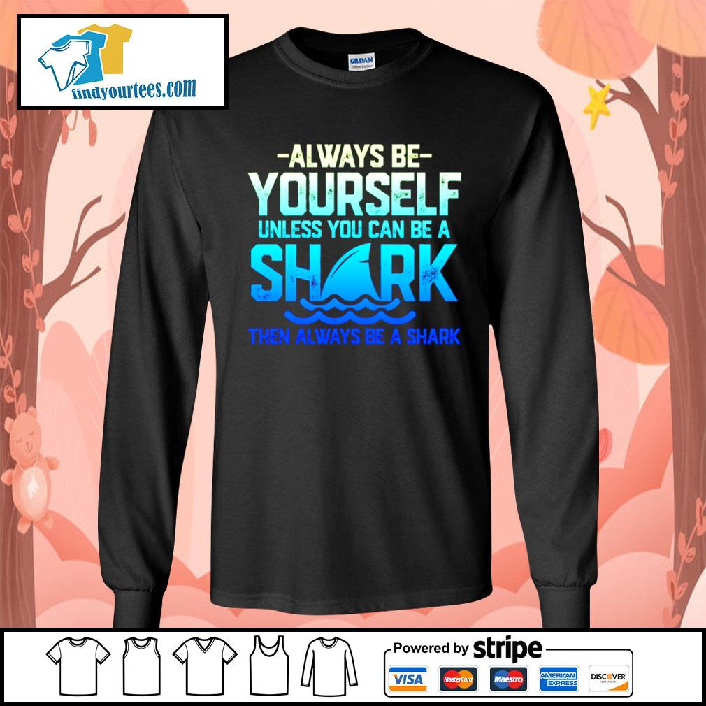 Always be yourself unless you can be a shark then always be a shark s Long-Sleeves-Tee