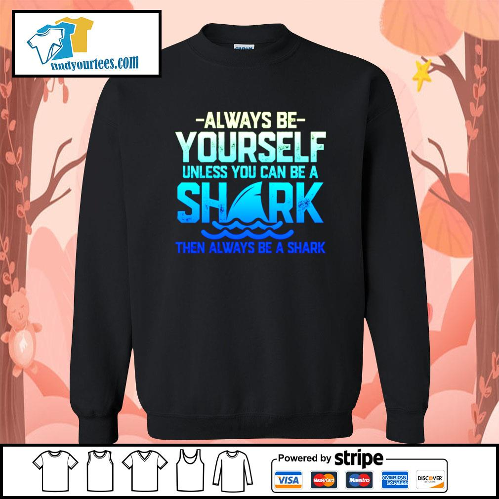 Always be yourself unless you can be a shark then always be a shark s Sweater