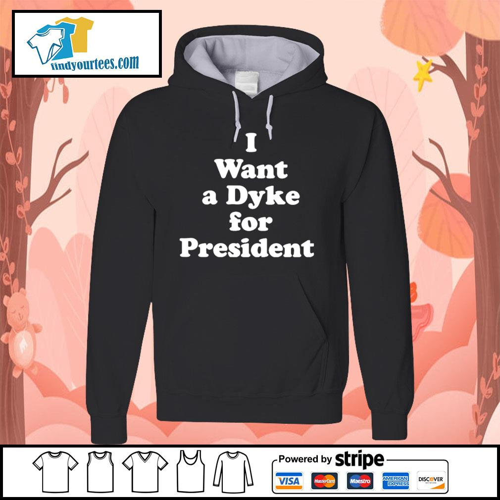 I want a dyke for president s Hoodie