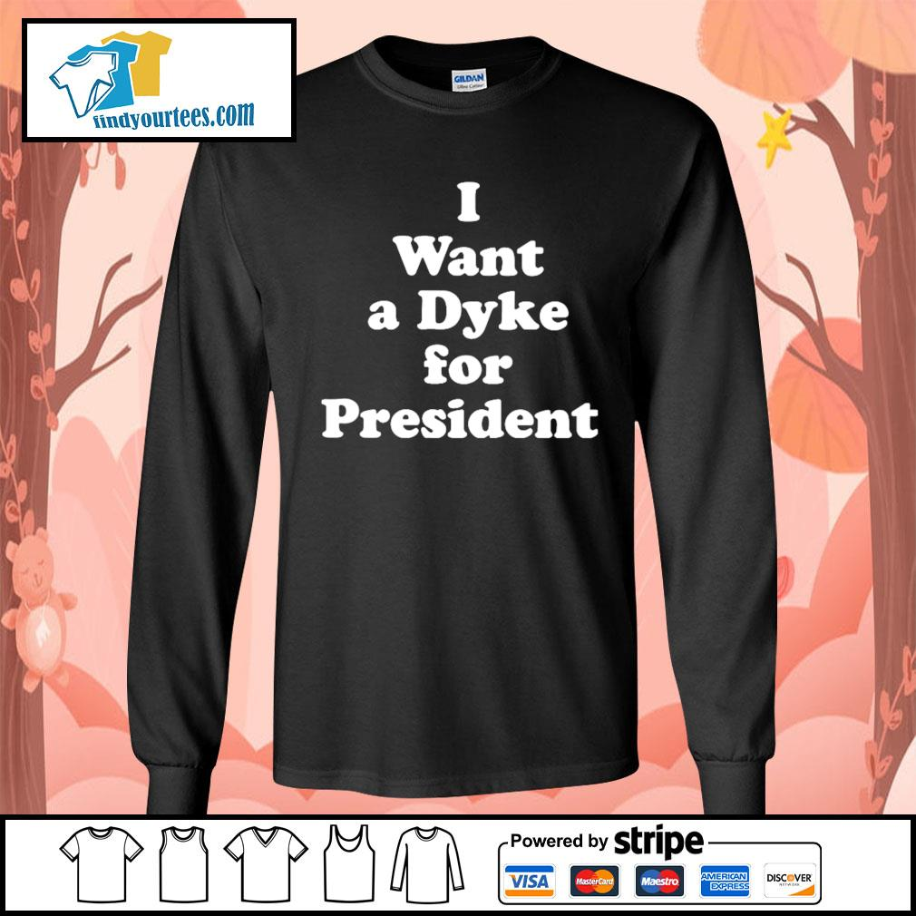 I want a dyke for president s Long-Sleeves-Tee