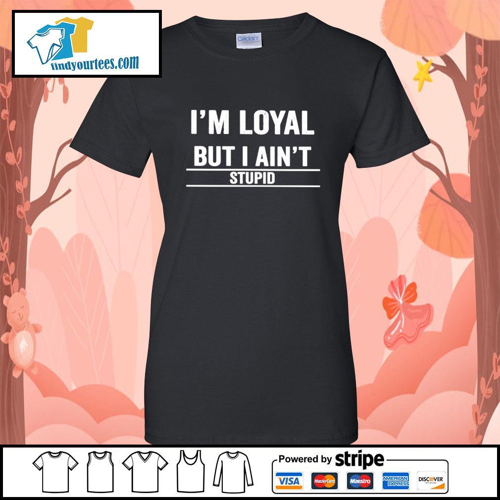 I'm loyal but I ain't stupid s Ladies-Tee