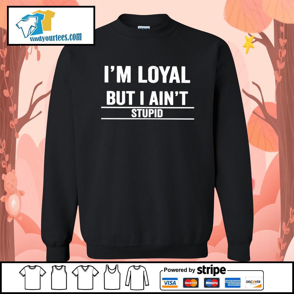 I'm loyal but I ain't stupid s Sweater