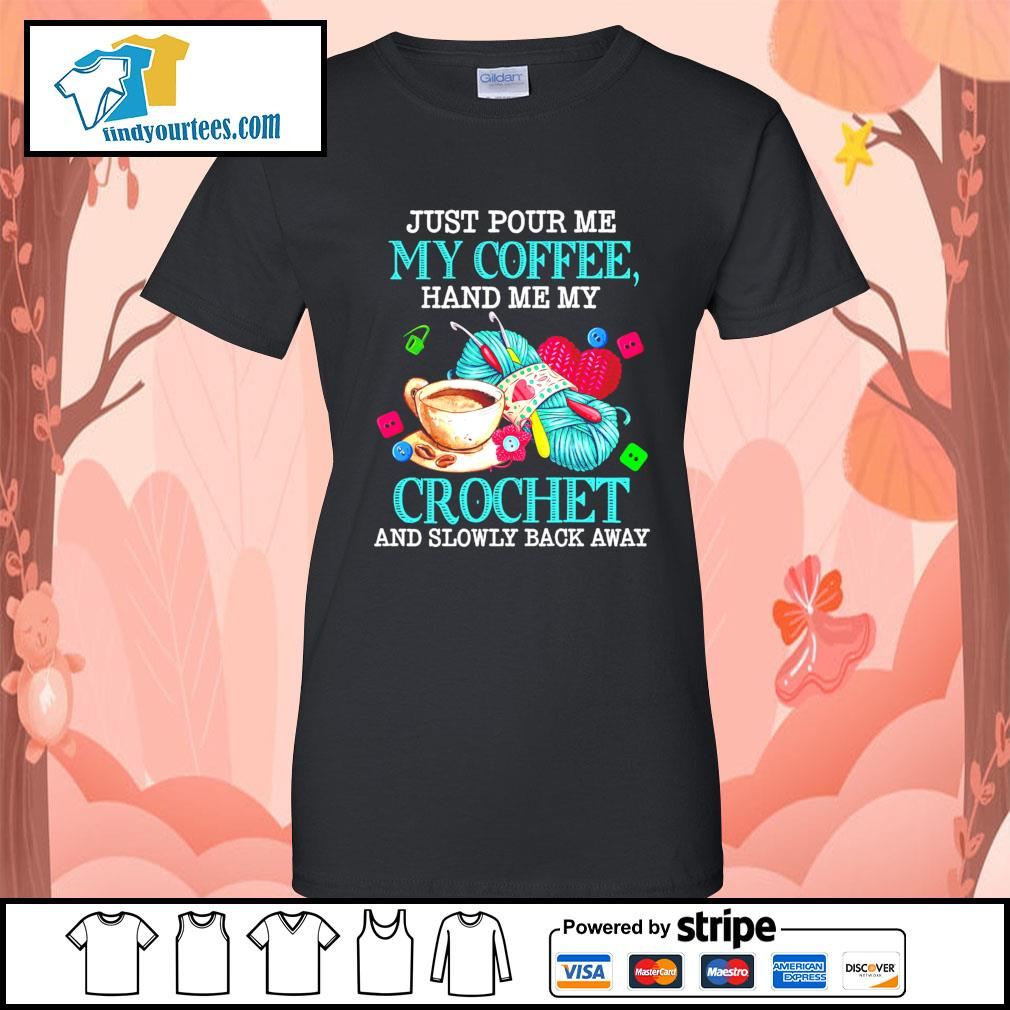 Just pour me my coffee hand me my crochet and slowly back away s Ladies-Tee