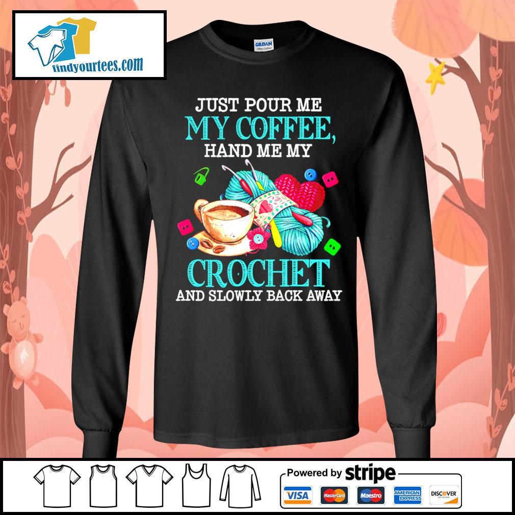 Just pour me my coffee hand me my crochet and slowly back away s Long-Sleeves-Tee