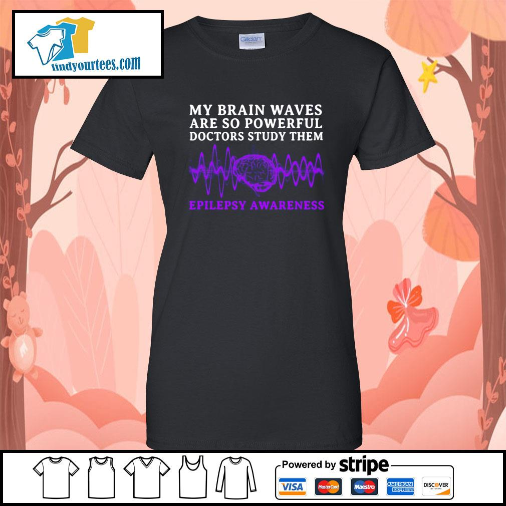 My brain waves are so powerful doctors study them epilepsy awareness s Ladies-Tee