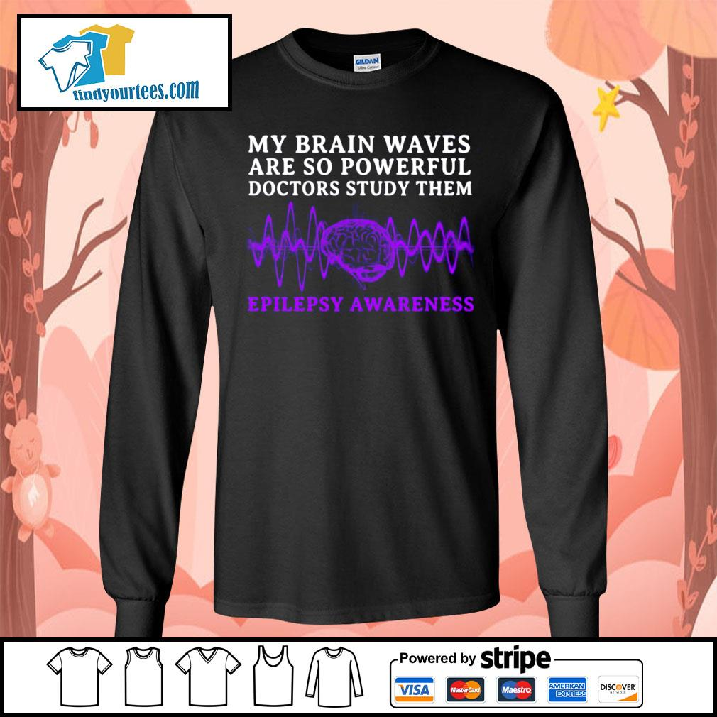 My brain waves are so powerful doctors study them epilepsy awareness s Long-Sleeves-Tee
