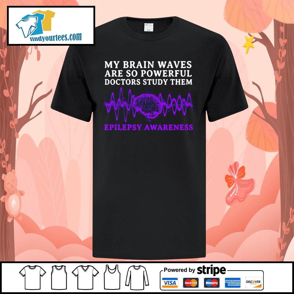 My brain waves are so powerful doctors study them epilepsy awareness shirt