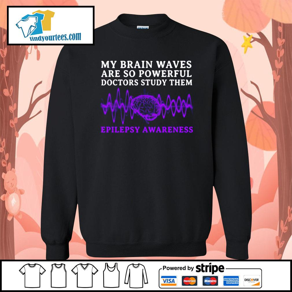My brain waves are so powerful doctors study them epilepsy awareness s Sweater