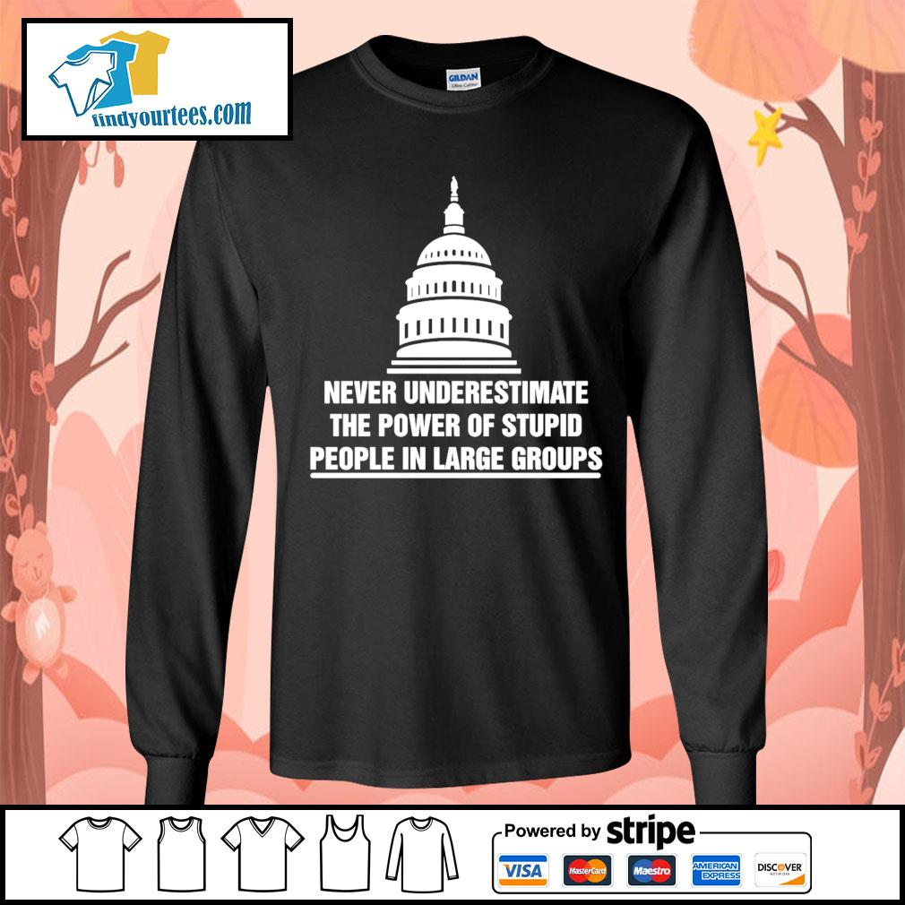 Never underestimate the power of stupid people in large groups s Long-Sleeves-Tee