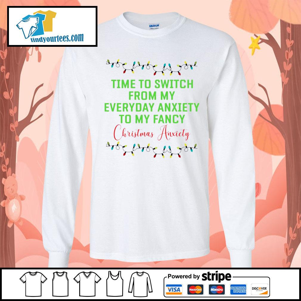 Time to switch from my everyday anxiety to my fancy Christmas anxiety shirt, sweater Long-Sleeves-Tee