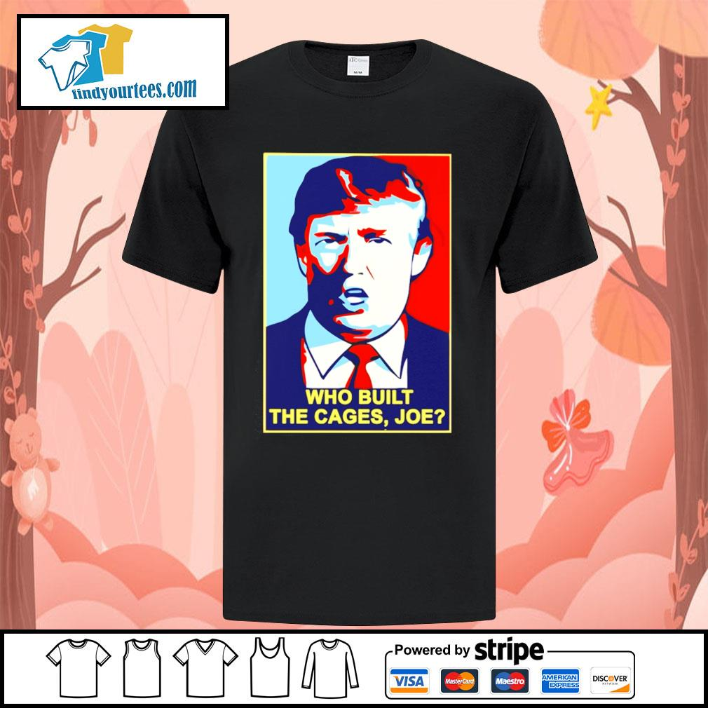 Trump Who built the cages Joe shirt